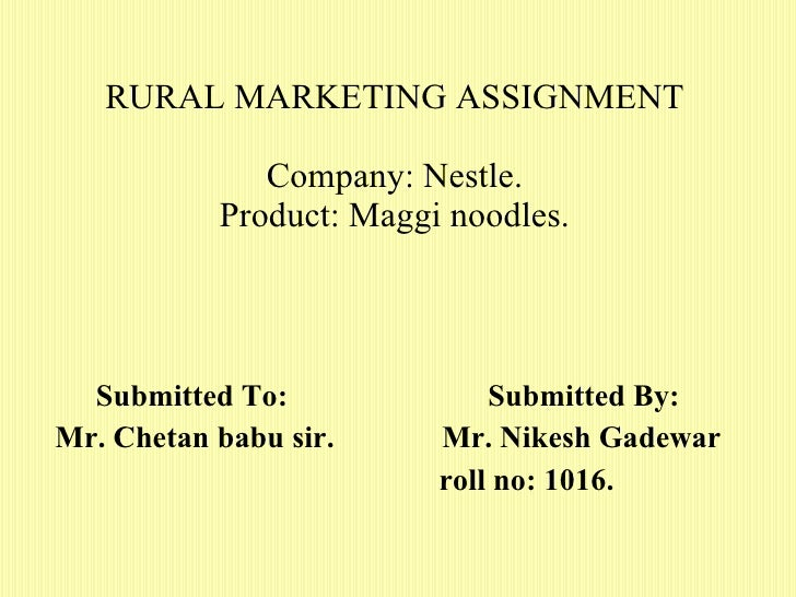 RURAL MARKETING ASSIGNMENT Company: Nestle. Product: Maggi noodles. Submitted To:  Submitted By: Mr. Chetan babu sir.  Mr....