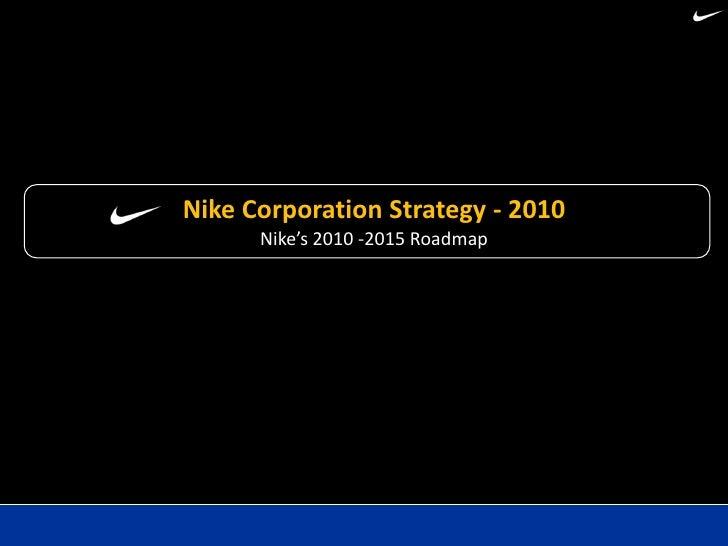 Nike Corporation Strategy - 2010       Nike's 2010 -2015 Roadmap
