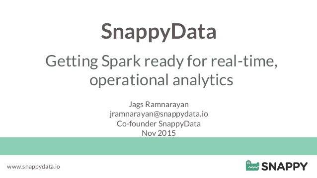 SnappyData Getting Spark ready for real-time, operational analytics www.snappydata.io Jags Ramnarayan jramnarayan@snappyda...