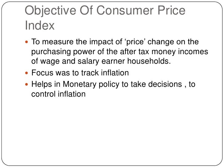 Objective Of Consumer Price Index<br />To measure the impact of 'price' change on the purchasing power of the after tax mo...