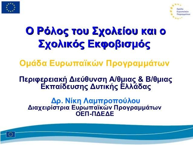 Ο Ρόλος του Σχολείου και ο   Σχολικός ΕκφοβισμόςΟμάδα Ευρωπαϊκών ΠρογραμμάτωνΠεριφερειακή Διεύθυνση Α/θμιας & Β/θμιας     ...