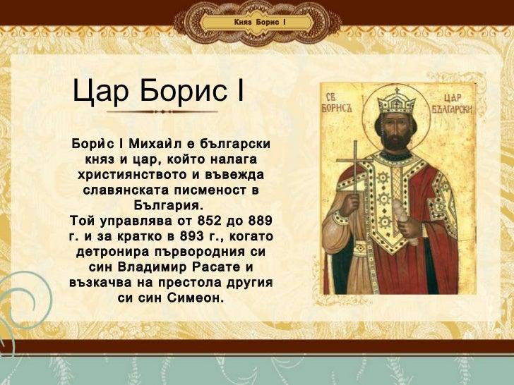 Княз Борис І Цар Борис І Борѝс I Михаѝл е български княз и цар, който налага християнството и въвежда славянската писмен...