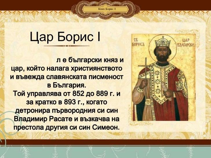 Княз Борис І     Цар Борис І              л е български княз ицар, който налага християнствотои въвежда славянската писмен...