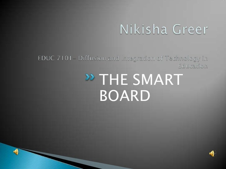 Nikisha GreerEDUC 7101- Diffusion and Integration of Technology in Education  <br />THE SMART BOARD<br />