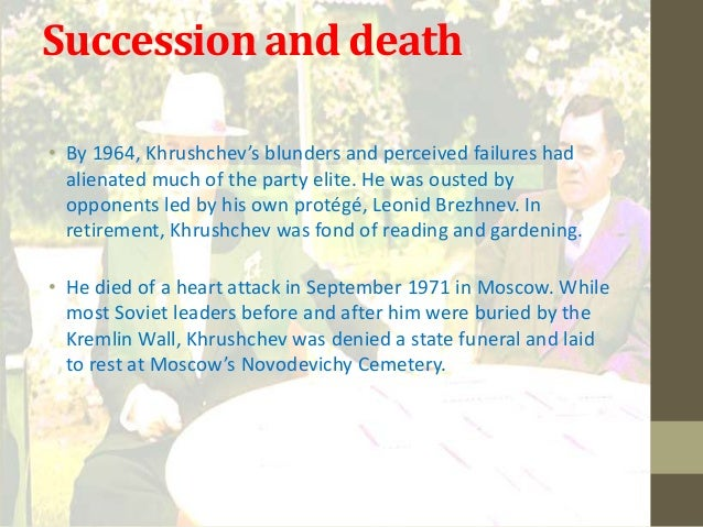 Succession and death• By 1964, Khrushchev's blunders and perceived failures had  alienated much of the party elite. He was...