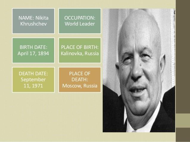 NAME: Nikita      OCCUPATION: Khrushchev       World Leader BIRTH DATE:     PLACE OF BIRTH:April 17, 1894   Kalinovka, Rus...