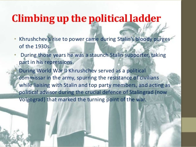 Climbing up the political ladder• Khrushchev's rise to power came during Stalin's bloody purges  of the 1930s.• During tho...