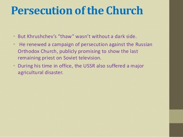 """Persecution of the Church• But Khrushchev's """"thaw"""" wasn't without a dark side.• He renewed a campaign of persecution again..."""