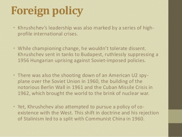 Foreign policy• Khrushchev's leadership was also marked by a series of high-  profile international crises.• While champio...
