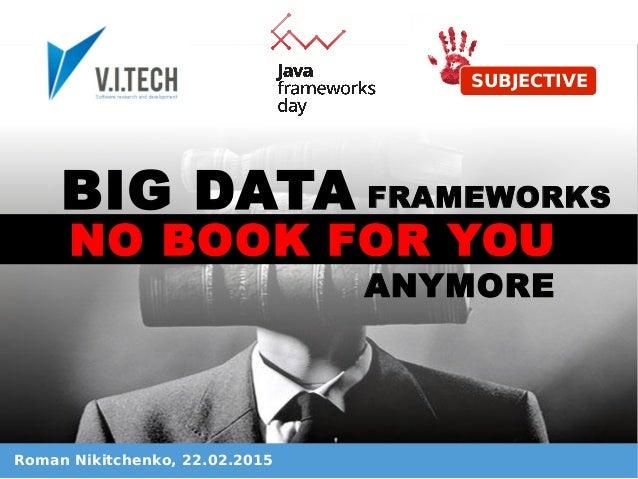 Roman Nikitchenko, 22.02.2015 SUBJECTIVE BIG DATA NO BOOK FOR YOU ANYMORE FRAMEWORKS