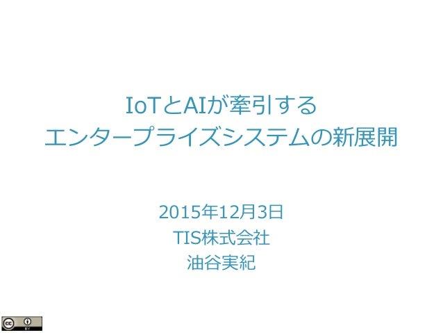 IoTとAIが牽引する エンタープライズシステムの新展開 2015年12月3日 TIS株式会社 油谷実紀