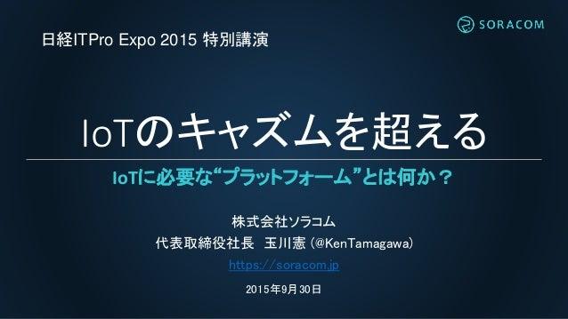 "IoTのキャズムを超える IoTに必要な""プラットフォーム""とは何か? 株式会社ソラコム 代表取締役社長 玉川憲 (@KenTamagawa) https://soracom.jp 2015年9月30日 日経ITPro Expo 2015 特別..."