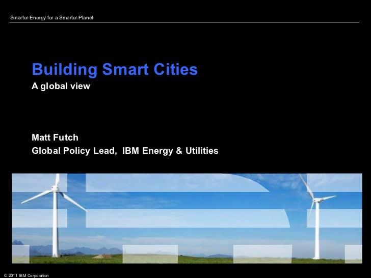 Building Smart Cities  A global view  Matt Futch Global Policy Lead,  IBM Energy & Utilities