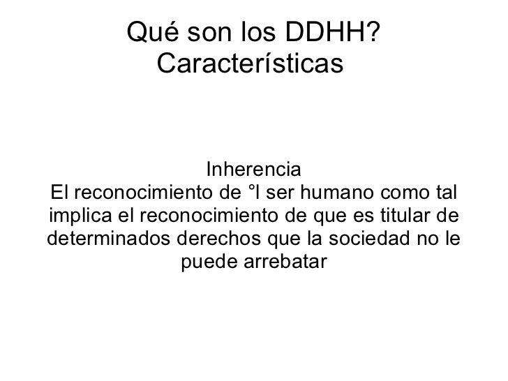 Qué son los DDHH? Características  Inherencia El reconocimiento de ¡l ser humano como tal implica el reconocimiento de que...