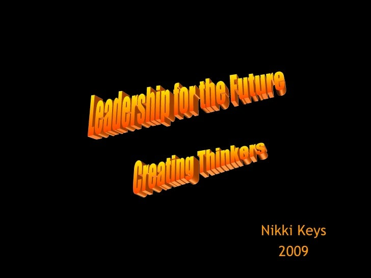 Nikki Keys 2009 Leadership for the Future Creating Thinkers