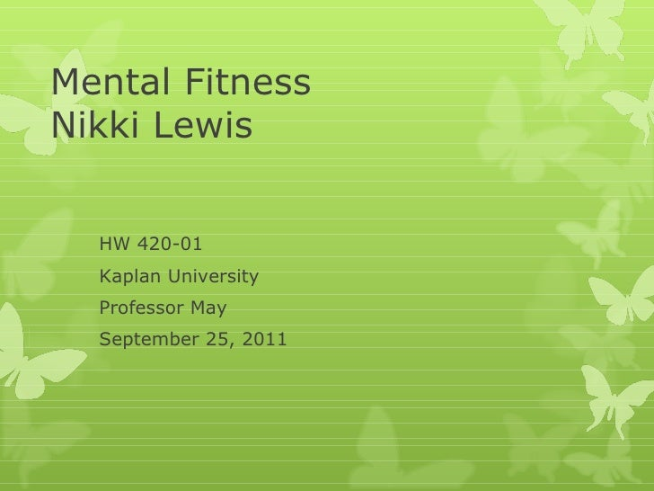 Mental Fitness Nikki Lewis HW 420-01  Kaplan University Professor May September 25, 2011