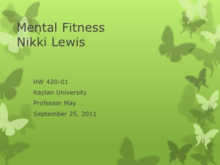 Mental FitnessNikki Lewis  HW 420-01  Kaplan University  Professor May  September 25, 2011