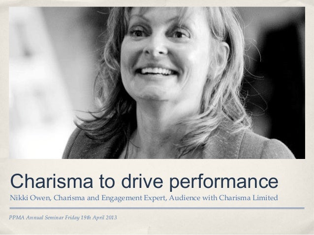 PPMA Annual Seminar Friday 19th April 2013Charisma to drive performanceNikki Owen, Charisma and Engagement Expert, Audienc...
