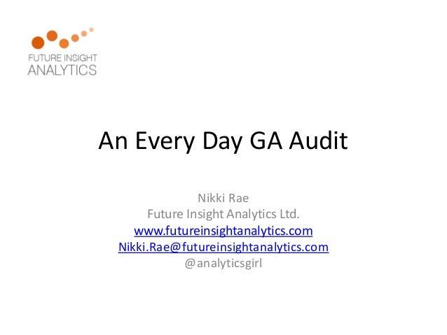 An Every Day GA Audit  Nikki Rae  Future Insight Analytics Ltd.  www.futureinsightanalytics.com  Nikki.Rae@futureinsightan...