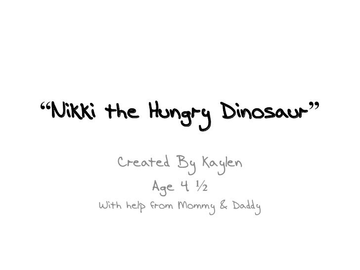 """Nikki the Hungry Dinosaur""<br />Created By Kaylen<br />Age 4 ½<br />With help from Mommy & Daddy<br />"