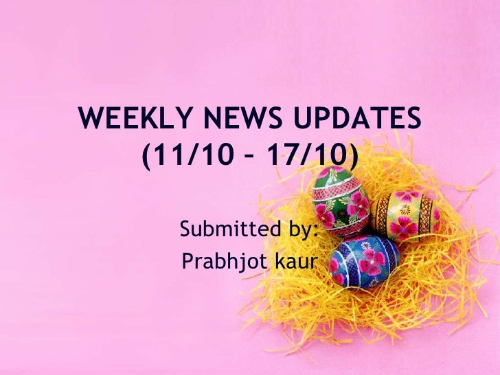 WEEKLY NEWS UPDATES(11/10 – 17/10)<br />Submitted by:<br />Prabhjotkaur<br />