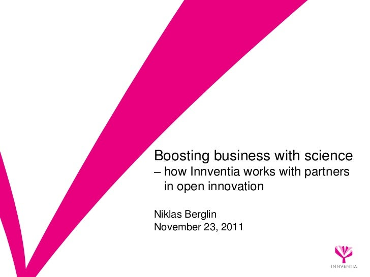 Boosting business with science– how Innventia works with partners  in open innovationNiklas BerglinNovember 23, 2011