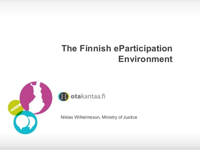 The Finnish eParticipation Environment  Niklas Wilhelmsson, Ministry of Justice