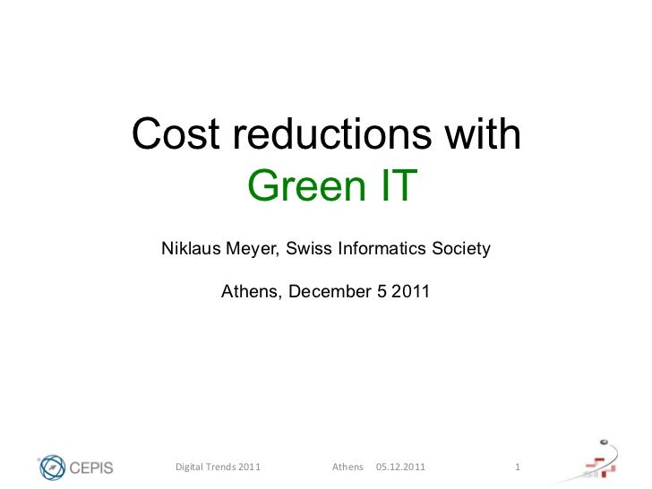 Cost reductions with      Green IT Niklaus Meyer, Swiss Informatics Society                 Athens, December 5 2011  Digit...