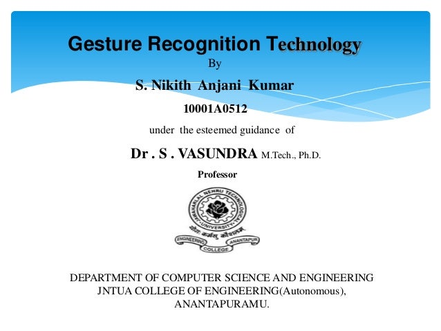 Gesture Recognition Technology By S. Nikith Anjani Kumar 10001A0512 under the esteemed guidance of Dr . S . VASUNDRA M.Tec...