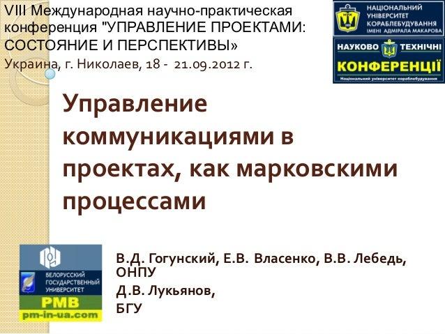 Управление   коммуникациями  в   проектах,  как  марковскими   процессами   В.Д.  Гогунский,  Е.В. Власе...