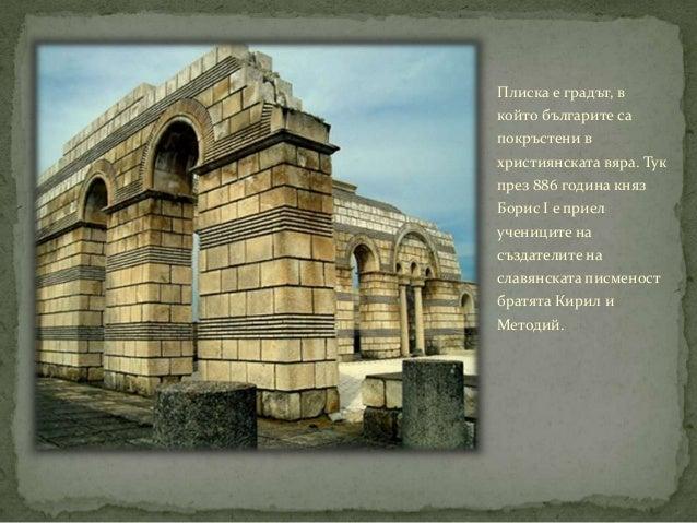 Плиска е градът, вкойто българите сапокръстени вхристиянската вяра. Тукпрез 886 година князБорис I e приелучениците насъзд...