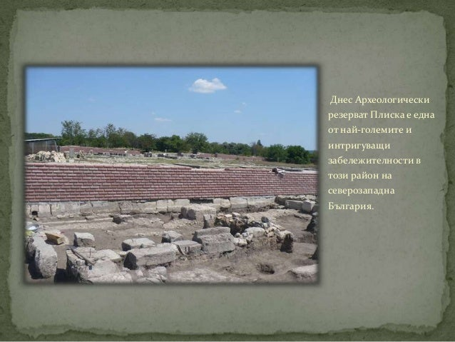 Днес Археологическирезерват Плиска е еднаот най-големите иинтригуващизабележителности втози район насеверозападнаБългария.