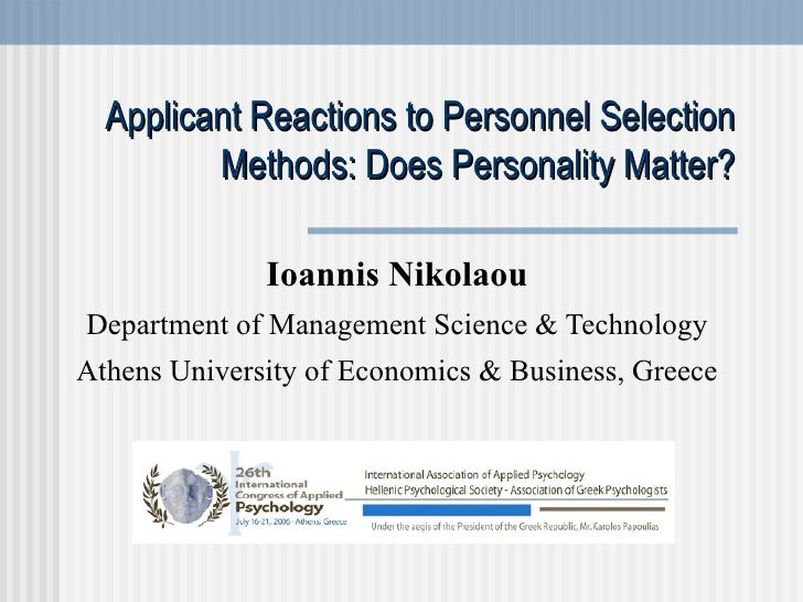 Applicant Reactions to Personnel Selection Methods: Does Personality Matter? Ioannis Nikolaou Department of Management Sci...