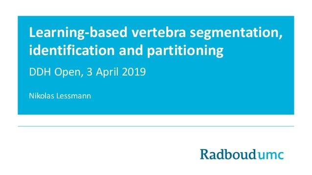 Learning-based vertebra segmentation, identification and partitioning DDH Open, 3 April 2019 Nikolas Lessmann
