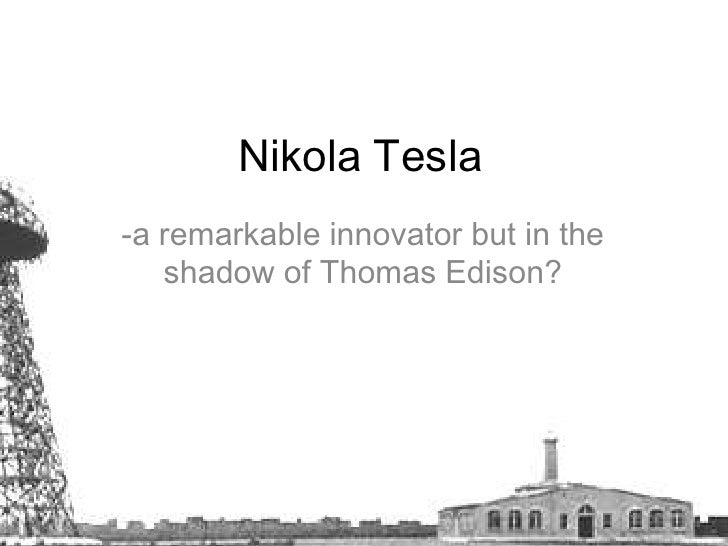 Nikola Tesla <br />-a remarkable innovator but in the shadow of Thomas Edison? <br />
