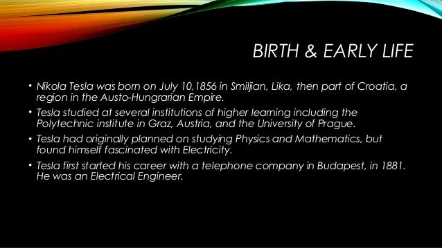 the early life and times of nikola tesla Nikola tesla (1856-1943) part 1 - the early years from the time he was a child, tesla was always considered eccentric during his early life, tesla was stricken with illness time and time again.