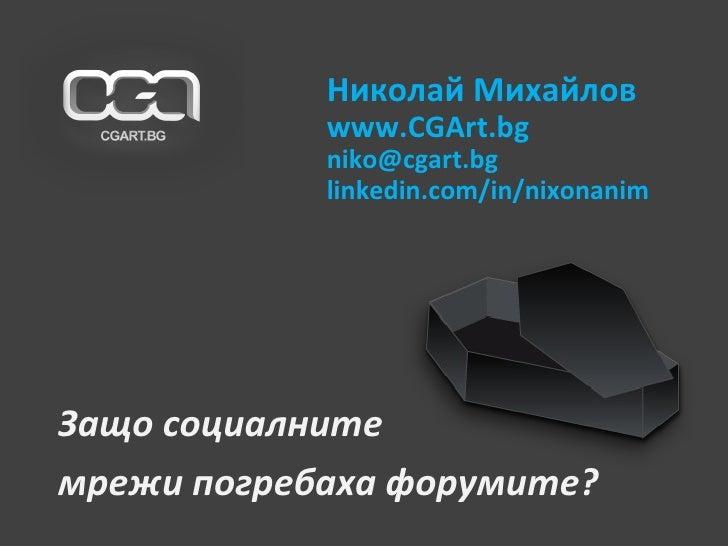 Защо социалните  мрежи погребаха форумите? Николай Михайлов www.CGArt.bg [email_address] linkedin.com/in/nixonanim