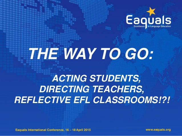 Eaquals International Conference, 16 – 18 April 2015 THE WAY TO GO: ACTING STUDENTS, DIRECTING TEACHERS, REFLECTIVE EFL CL...