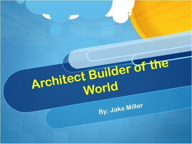 Architect Builder of the World By: Jake Miller