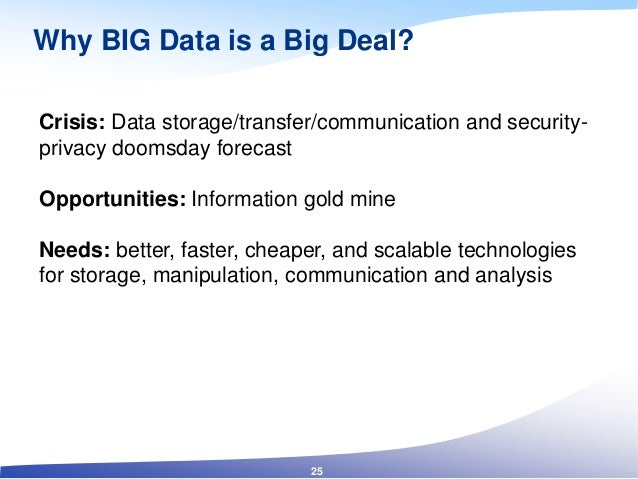 Why BIG Data is a Big Deal? Crisis: Data storage/transfer/communication and security- privacy doomsday forecast Opportunit...