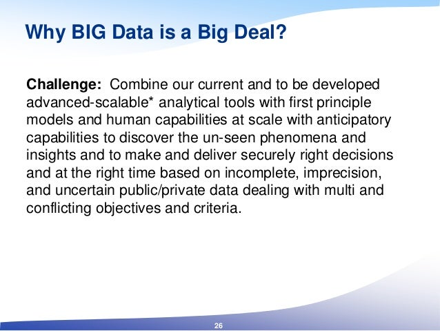 Why BIG Data is a Big Deal? Challenge: Combine our current and to be developed advanced-scalable* analytical tools with fi...