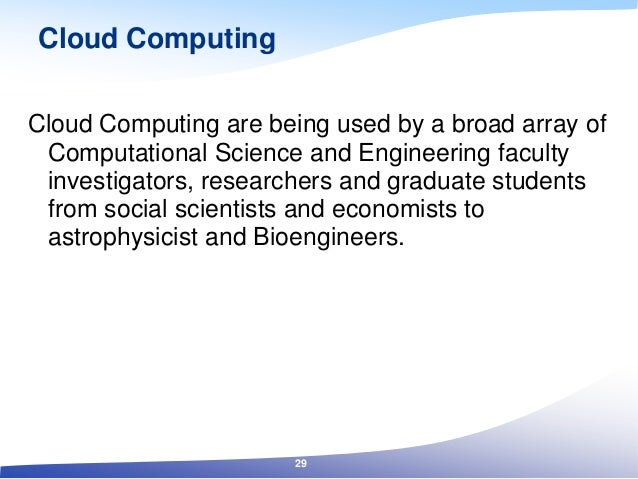 Cloud Computing Cloud Computing are being used by a broad array of Computational Science and Engineering faculty investiga...