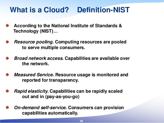 What is a Cloud? Definition-NIST 30 According to the National Institute of Standards & Technology (NIST)… Resource pooling...