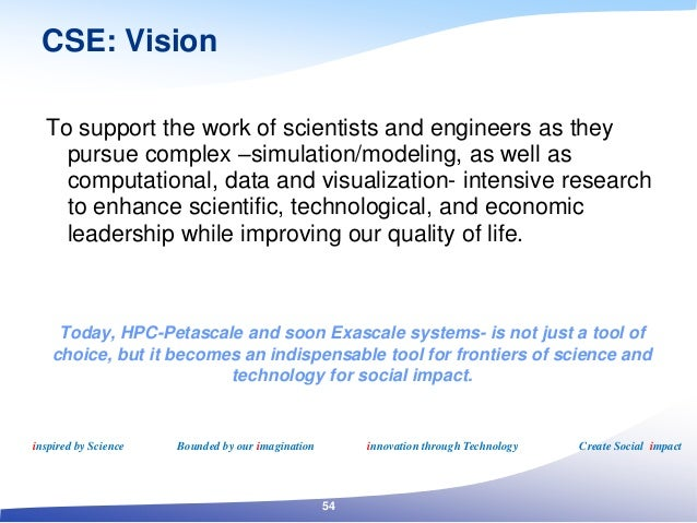 CSE: Vision To support the work of scientists and engineers as they pursue complex –simulation/modeling, as well as comput...