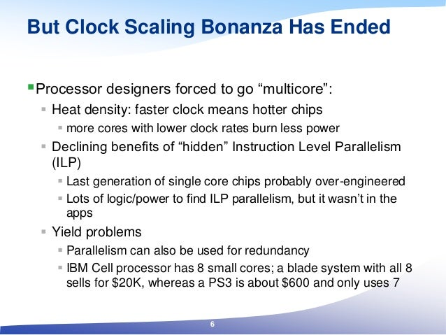 """But Clock Scaling Bonanza Has Ended Processor designers forced to go """"multicore"""":  Heat density: faster clock means hott..."""
