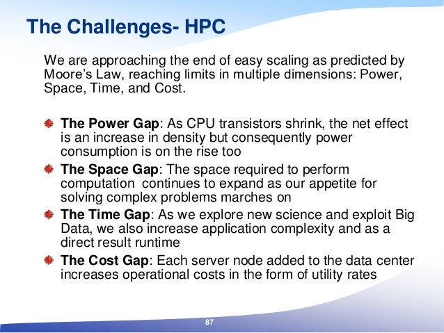 The Challenges- HPC We are approaching the end of easy scaling as predicted by Moore's Law, reaching limits in multiple di...