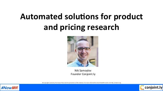 Automated	solu,ons	for	product		 and	pricing	research	 	 Nik	Samoylov	 Founder	Conjoint.ly	 	 	 All	copyright	owned	by	The...