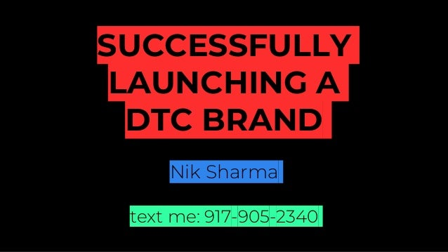 SUCCESSFULLY LAUNCHING A DTC BRAND Nik Sharma text me: 917-905-2340