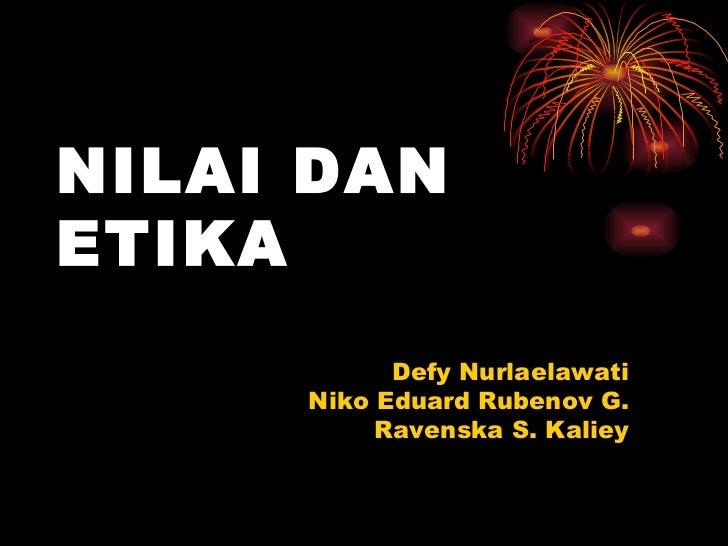 NILAI DAN ETIKA   <ul><li>Defy Nurlaelawati </li></ul><ul><li>Niko Eduard Rubenov G. </li></ul><ul><li>Ravenska S. Kaliey ...