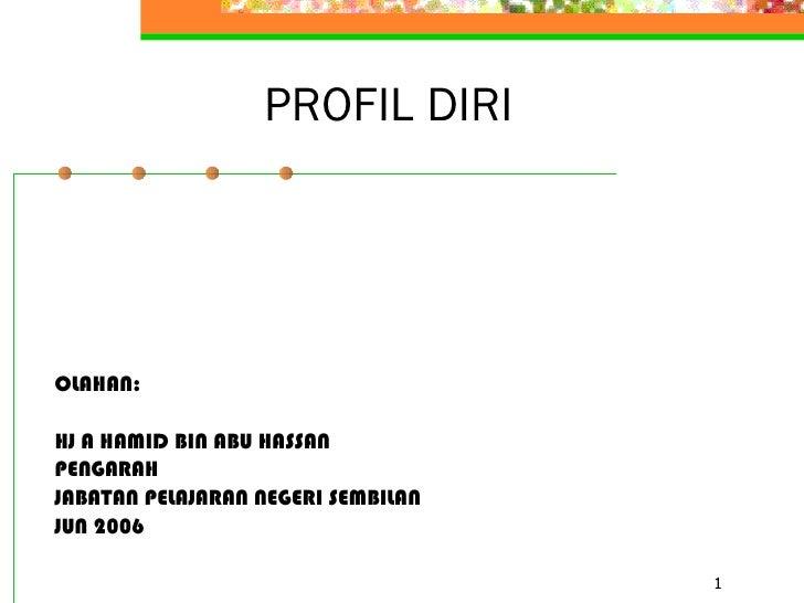 PROFIL DIRI <ul><li>OLAHAN: </li></ul><ul><li>HJ A HAMID BIN ABU HASSAN </li></ul><ul><li>PENGARAH </li></ul><ul><li>JABAT...